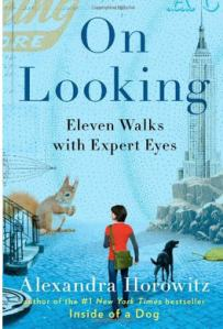 On Looking by Alexandra Horowitz Eleven Walks with Expert Eyes